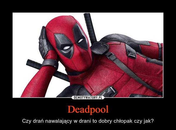 Deadpool – Czy drań nawalający w drani to dobry chłopak czy jak?