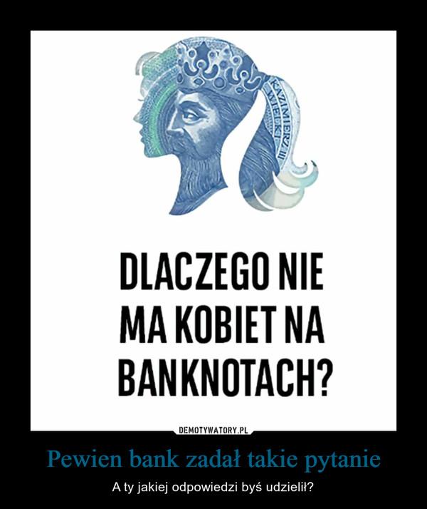 Pewien bank zadał takie pytanie – A ty jakiej odpowiedzi byś udzielił?