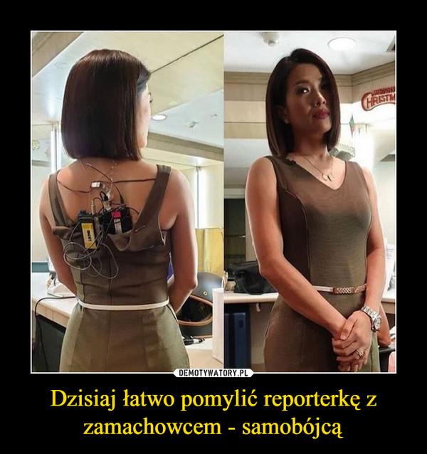 Dzisiaj łatwo pomylić reporterkę z zamachowcem - samobójcą –