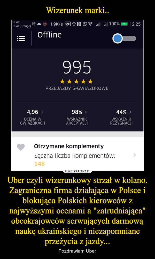 """Uber czyli wizerunkowy strzał w kolano. Zagraniczna firma działająca w Polsce i blokująca Polskich kierowców z najwyższymi ocenami a """"zatrudniająca"""" obcokrajowców serwujących darmową naukę ukraińskiego i niezapomniane przeżycia z jazdy... – Pozdrawiam Uber"""