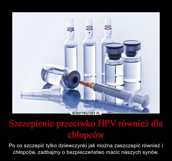 Szczepienie przeciwko HPV również dla chłopców – Po co szczepić tylko dziewczynki jak można zaszczepić również i chłopców, zadbajmy o bezpieczeństwo macic naszych synów.