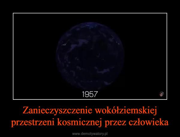 Zanieczyszczenie wokółziemskiej przestrzeni kosmicznej przez człowieka –