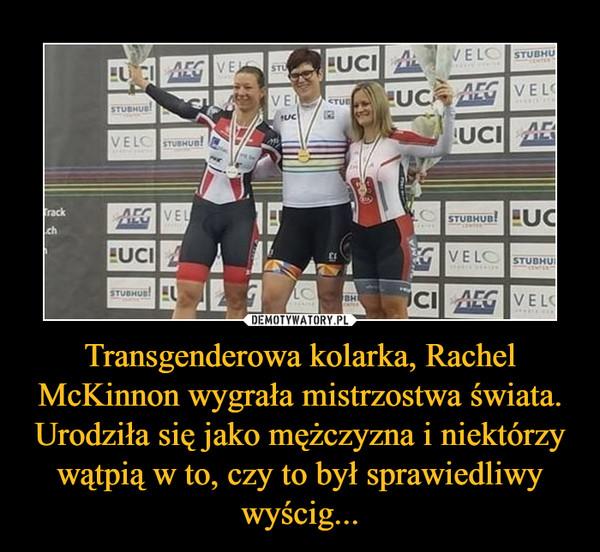 Transgenderowa kolarka, Rachel McKinnon wygrała mistrzostwa świata. Urodziła się jako mężczyzna i niektórzy wątpią w to, czy to był sprawiedliwy wyścig... –