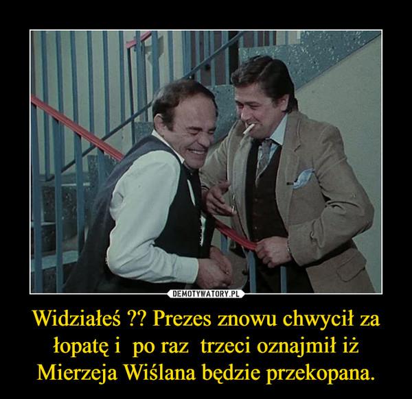 Widziałeś ?? Prezes znowu chwycił za łopatę i  po raz  trzeci oznajmił iż Mierzeja Wiślana będzie przekopana. –