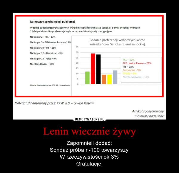 Lenin wiecznie żywy – Zapomnieli dodać:Sondaż próba n-100 towarzyszyW rzeczywistości ok 3%Gratulacje!