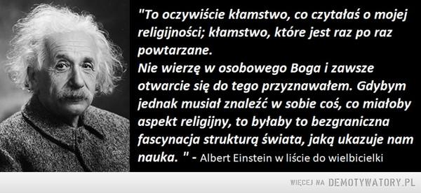 """Einstein a religia –  """"To oczywiscie kłamstwo, co czytałaś o mojejreligijności; kłamstwo, które jest raz po razpowtarzane.Nie wierzę w osobowego Boga i zawszeotwarcie się do tego przyznawałem. Gdybymjednak musiat znaleźć w sobie coś, co miatobyaspekt religijny, to byłaby to bezgranicznafascynacja strukturq świata, jakg ukazuje naimnauka. """"- Albert Einstein w liście do wielbicielki"""