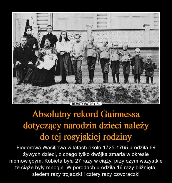 Absolutny rekord Guinnessadotyczący narodzin dzieci należydo tej rosyjskiej rodziny – Fiodorowa Wasiljewa w latach około 1725-1765 urodziła 69 żywych dzieci, z czego tylko dwójka zmarła w okresie niemowlęcym. Kobieta była 27 razy w ciąży, przy czym wszystkie te ciąże były mnogie. W porodach urodziła 16 razy bliźnięta, siedem razy trojaczki i cztery razy czworaczki
