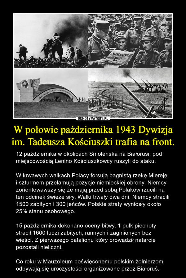 W połowie października 1943 Dywizja im. Tadeusza Kościuszki trafia na front. – 12 października w okolicach Smoleńska na Białorusi, pod miejscowością Lenino Kościuszkowcy ruszyli do ataku.W krwawych walkach Polacy forsują bagnistą rzekę Miereję i szturmem przełamują pozycje niemieckiej obrony. Niemcy zorientowawszy się że mają przed sobą Polaków rzucili na ten odcinek świeże siły. Walki trwały dwa dni. Niemcy stracili 1500 zabitych i 300 jeńców. Polskie straty wyniosły około 25% stanu osobowego. 15 października dokonano oceny bitwy. 1 pułk piechoty stracił 1600 ludzi zabitych, rannych i zaginionych bez wieści. Z pierwszego batalionu który prowadził natarcie pozostali nieliczni.Co roku w Mauzoleum poświęconemu polskim żołnierzom odbywają się uroczystości organizowane przez Białoruś.