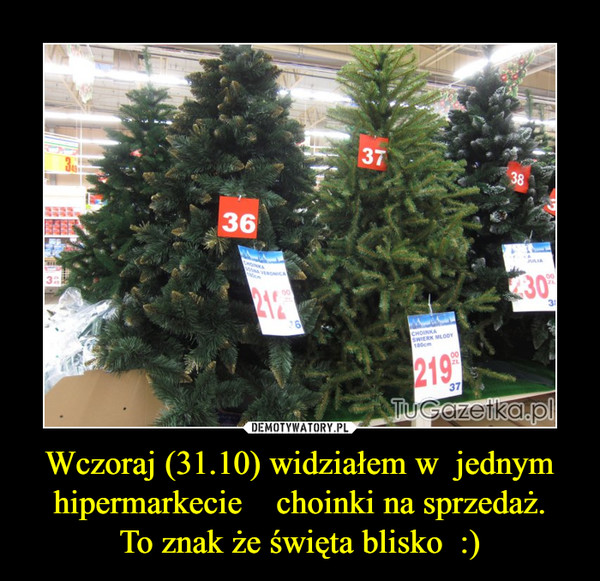 Wczoraj (31.10) widziałem w  jednym hipermarkecie    choinki na sprzedaż.To znak że święta blisko  :) –