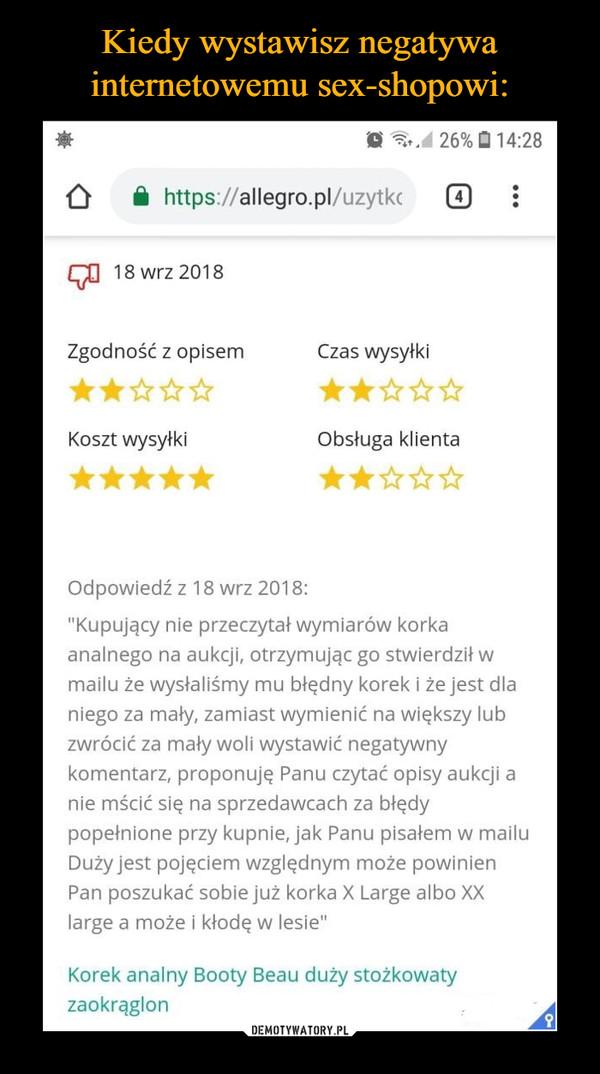 """–  h.d 26%14:28https://allegro.pl/uzytk418 wrz 2018Zgodność z opisemCzas wysyłkiKoszt wysyłkiObsługa klientaOdpowiedź z 18 wrz 2018:Kupujący nie przeczytał wymiarów korkaanalnego na aukcji, otrzymując go stwierdził wmailu że wysłaliśmy mu błędny korek i że jest dlaniego za mały, zamiast wymienić na większy lubzwrócić za mały woli wystawić negatywnykomentarz, proponuję Panu czytać opisy aukcji anie mścić się na sprzedawcach za błędypopełnione przy kupnie, jak Panu pisałem w mailuDuży jest pojęciem względnym może powinienPan poszukać sobie już korka X Large albo XXlarge a może i kłodę w lesie""""Korek analny Booty Beau duży stożkowatyzaokrąglorn"""