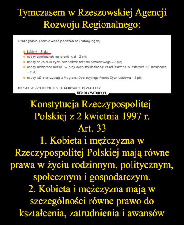Konstytucja Rzeczypospolitej Polskiej z 2 kwietnia 1997 r.Art. 331. Kobieta i mężczyzna w Rzeczypospolitej Polskiej mają równe prawa w życiu rodzinnym, politycznym, społecznym i gospodarczym.2. Kobieta i mężczyzna mają w szczególności równe prawo do kształcenia, zatrudnienia i awansów –  Szczególnie premiowane podczas rekrutacji będą:kobiet - 5 pktosoby zamieszkałe na terenie wsi - 2 pkt;0 osoby do 25 roku życia bez doświadczenia zawodowego - 2 pkt;0 osoby niebiorące udziału w projektach/szkoleniach/kursach/stażach w ostatnich 12 miesiącach2 pkt;0 osoby, które korzystają z Programu Operacyjnego Pomoc Żywnościowa - 3 pkt;UDZIAŁ W PROJEKCIE JEST CAŁKOWICIE BEZPŁATNY.