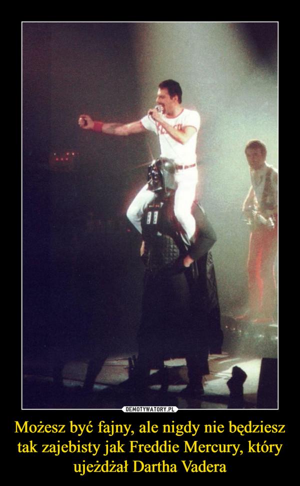 Możesz być fajny, ale nigdy nie będziesz tak zajebisty jak Freddie Mercury, który ujeżdżał Dartha Vadera –