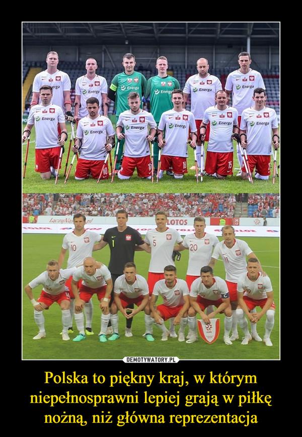 Polska to piękny kraj, w którym niepełnosprawni lepiej grają w piłkę nożną, niż główna reprezentacja –