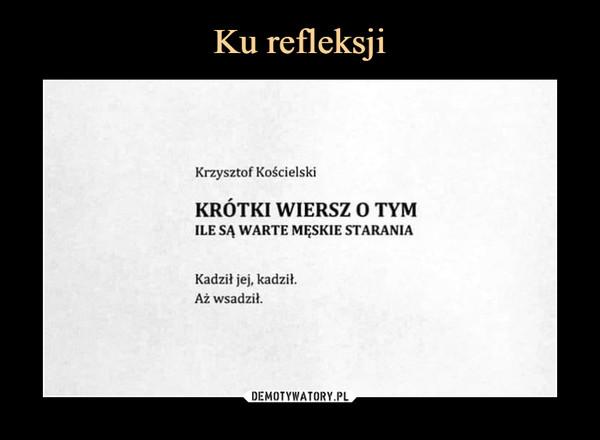 –  Krzysztof Kościelski KRÓTKI WIERSZ O TYM ILE SĄ WARTE MĘSKIE STARANIA Kadził jej, kadził. Aż wsadził.
