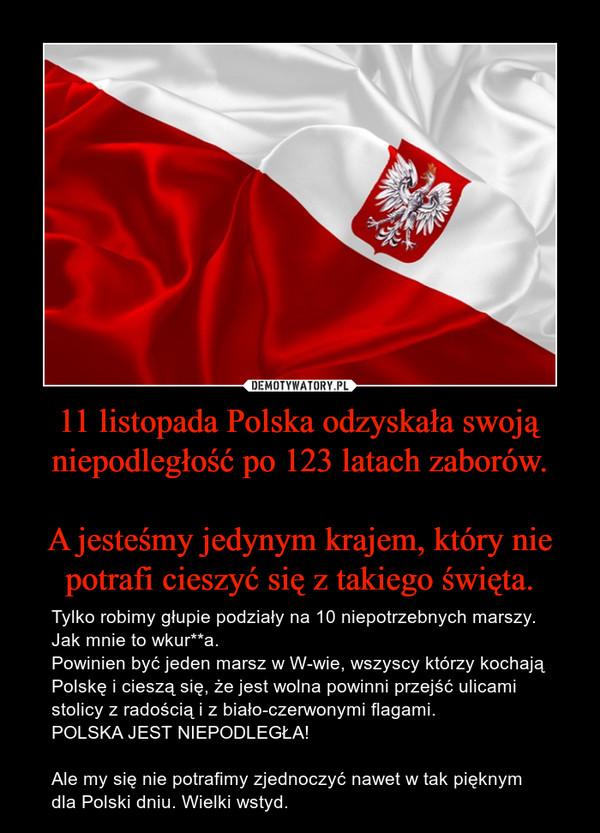 11 listopada Polska odzyskała swoją niepodległość po 123 latach zaborów.A jesteśmy jedynym krajem, który nie potrafi cieszyć się z takiego święta. – Tylko robimy głupie podziały na 10 niepotrzebnych marszy. Jak mnie to wkur**a.Powinien być jeden marsz w W-wie, wszyscy którzy kochają Polskę i cieszą się, że jest wolna powinni przejść ulicami stolicy z radością i z biało-czerwonymi flagami.POLSKA JEST NIEPODLEGŁA!Ale my się nie potrafimy zjednoczyć nawet w tak pięknym dla Polski dniu. Wielki wstyd.