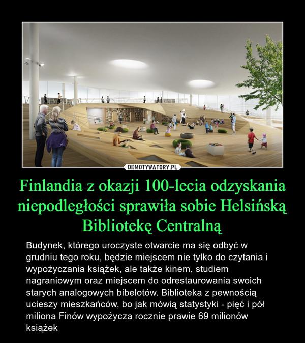 Finlandia z okazji 100-lecia odzyskania niepodległości sprawiła sobie Helsińską Bibliotekę Centralną – Budynek, którego uroczyste otwarcie ma się odbyć w grudniu tego roku, będzie miejscem nie tylko do czytania i wypożyczania książek, ale także kinem, studiem nagraniowym oraz miejscem do odrestaurowania swoich starych analogowych bibelotów. Biblioteka z pewnością ucieszy mieszkańców, bo jak mówią statystyki - pięć i pół miliona Finów wypożycza rocznie prawie 69 milionów książek