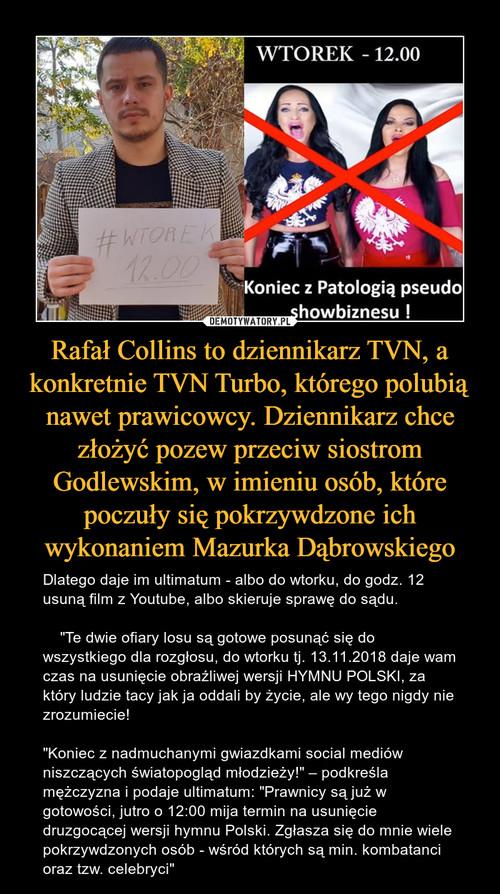 Rafał Collins to dziennikarz TVN, a konkretnie TVN Turbo, którego polubią nawet prawicowcy. Dziennikarz chce złożyć pozew przeciw siostrom Godlewskim, w imieniu osób, które poczuły się pokrzywdzone ich wykonaniem Mazurka Dąbrowskiego