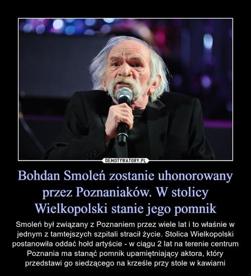 Bohdan Smoleń zostanie uhonorowany przez Poznaniaków. W stolicy Wielkopolski stanie jego pomnik