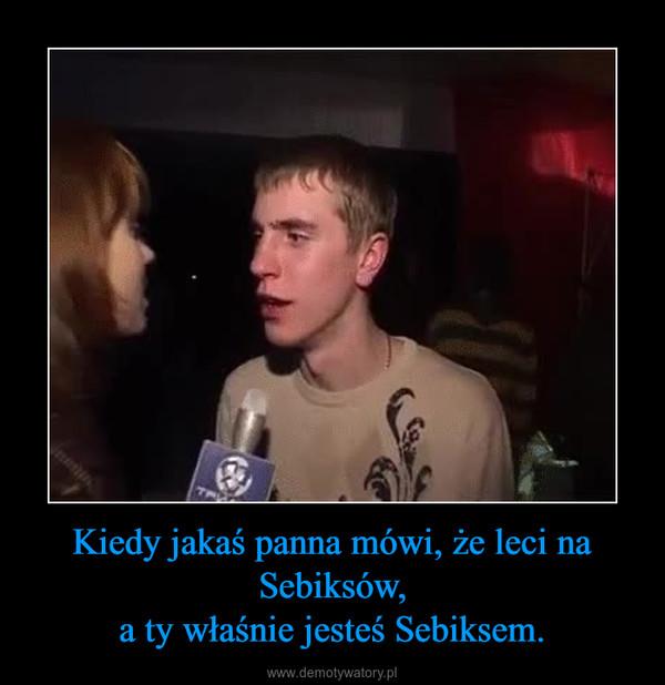 Kiedy jakaś panna mówi, że leci na Sebiksów,a ty właśnie jesteś Sebiksem. –