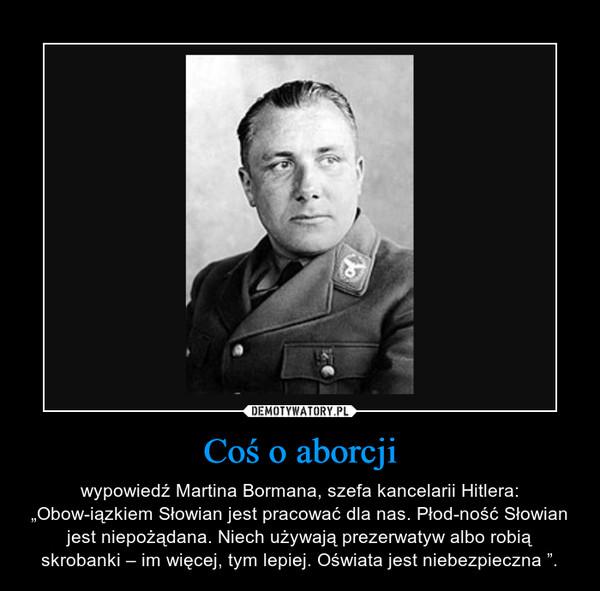 """Coś o aborcji – wypowiedź Martina Bormana, szefa kancelarii Hitlera: """"Obowiązkiem Słowian jest pracować dla nas. Płodność Słowian jest niepożądana. Niech używają prezerwatyw albo robią skrobanki – im więcej, tym lepiej. Oświata jest niebezpieczna """"."""