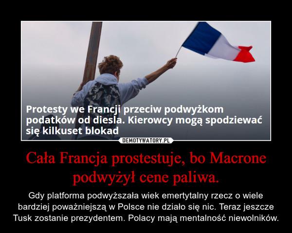 Cała Francja prostestuje, bo Macrone podwyżył cene paliwa. – Gdy platforma podwyższała wiek emertytalny rzecz o wiele bardziej poważniejszą w Polsce nie działo się nic. Teraz jeszcze Tusk zostanie prezydentem. Polacy mają mentalność niewolników.