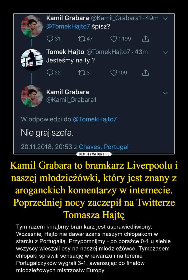 Kamil Grabara to bramkarz Liverpoolu i naszej młodzieżówki, który jest znany z aroganckich komentarzy w internecie. Poprzedniej nocy zaczepił na Twitterze Tomasza Hajtę – Tym razem krnąbrny bramkarz jest usprawiedliwiony. Wcześniej Hajto nie dawał szans naszym chłopakom w starciu z Portugalią. Przypomnijmy - po porażce 0-1 u siebie wszyscy wieszali psy na naszej młodzieżówce. Tymczasem chłopaki sprawili sensację w rewanżu i na terenie Portugalczyków wygrali 3-1, awansując do finałów młodzieżowych mistrzostw Europy