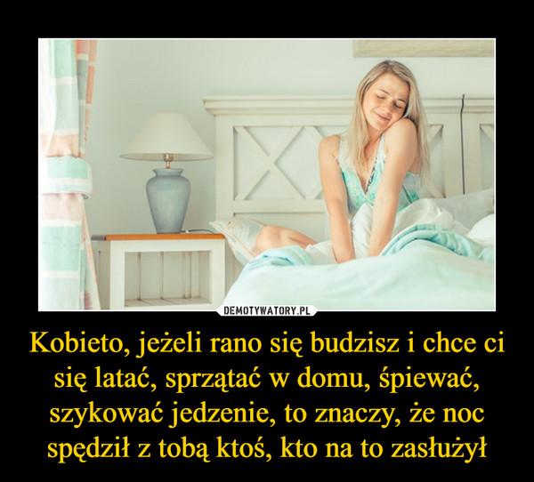 Kobieto, jeżeli rano się budzisz i chce ci się latać, sprzątać w domu, śpiewać, szykować jedzenie, to znaczy, że noc spędził z tobą ktoś, kto na to zasłużył –
