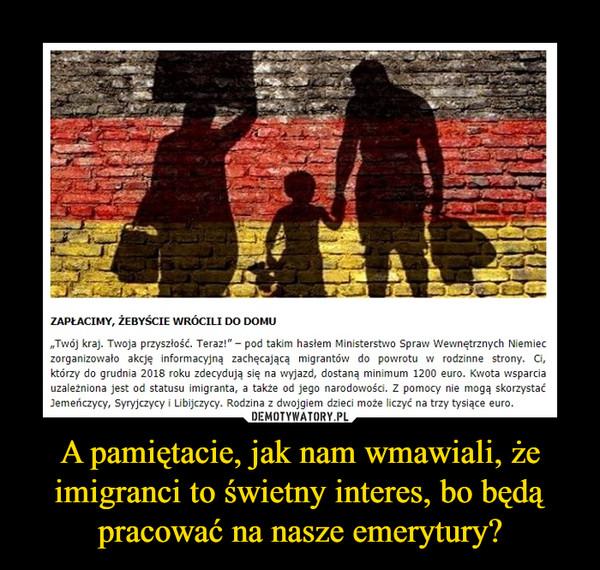 """A pamiętacie, jak nam wmawiali, że imigranci to świetny interes, bo będą pracować na nasze emerytury? –  Zapłacimy, żebyście wrócili do domu""""Twój kraj. Twoja przyszłość. Teraz!"""" – pod takim hasłem Ministerstwo Spraw Wewnętrznych Niemiec zorganizowało akcję informacyjną zachęcającą migrantów do powrotu w rodzinne strony. Ci, którzy do grudnia 2018 roku zdecydują się na wyjazd, dostaną minimum 1200 euro. Kwota wsparcia uzależniona jest od statusu imigranta, a także od jego narodowości. Z pomocy nie mogą skorzystać Jemeńczycy, Syryjczycy i Libijczycy. Rodzina z dwojgiem dzieci może liczyć na trzy tysiące euro."""
