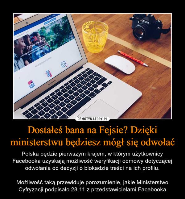 Dostałeś bana na Fejsie? Dzięki ministerstwu będziesz mógł się odwołać – Polska będzie pierwszym krajem, w którym użytkownicy Facebooka uzyskają możliwość weryfikacji odmowy dotyczącej odwołania od decyzji o blokadzie treści na ich profilu.Możliwość taką przewiduje porozumienie, jakie Ministerstwo Cyfryzacji podpisało 28.11 z przedstawicielami Facebooka