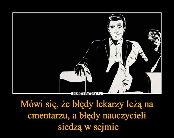 Mówi się, że błędy lekarzy leżą na cmentarzu, a błędy nauczycieli siedzą w sejmie –
