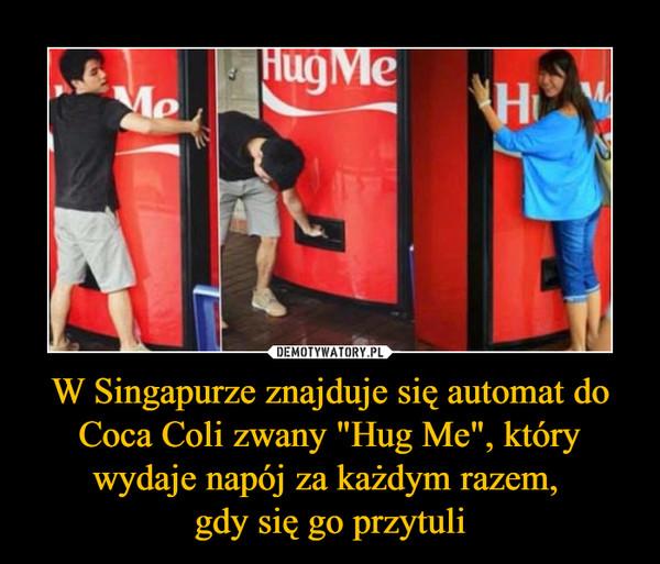 """W Singapurze znajduje się automat do Coca Coli zwany """"Hug Me"""", który wydaje napój za każdym razem, gdy się go przytuli –"""