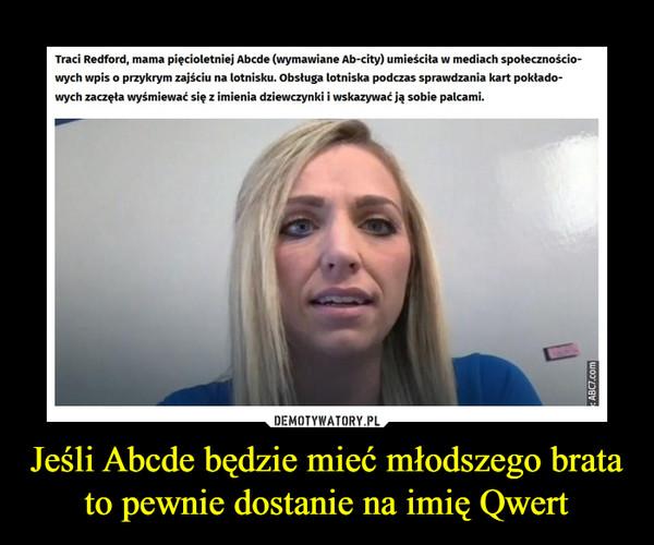 Jeśli Abcde będzie mieć młodszego bratato pewnie dostanie na imię Qwert –