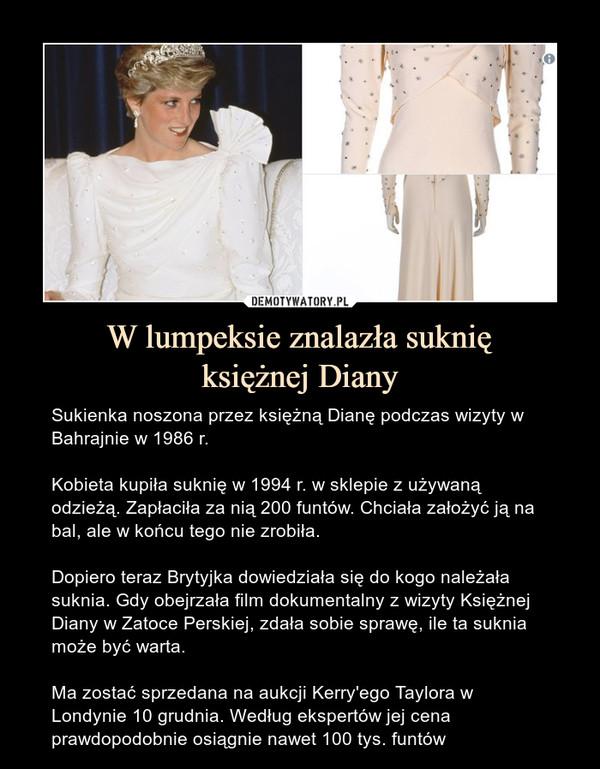 W lumpeksie znalazła suknięksiężnej Diany – Sukienka noszona przez księżną Dianę podczas wizyty w Bahrajnie w 1986 r.Kobieta kupiła suknię w 1994 r. w sklepie z używaną odzieżą. Zapłaciła za nią 200 funtów. Chciała założyć ją na bal, ale w końcu tego nie zrobiła.Dopiero teraz Brytyjka dowiedziała się do kogo należała suknia. Gdy obejrzała film dokumentalny z wizyty Księżnej Diany w Zatoce Perskiej, zdała sobie sprawę, ile ta suknia może być warta.Ma zostać sprzedana na aukcji Kerry'ego Taylora w Londynie 10 grudnia. Według ekspertów jej cena prawdopodobnie osiągnie nawet 100 tys. funtów