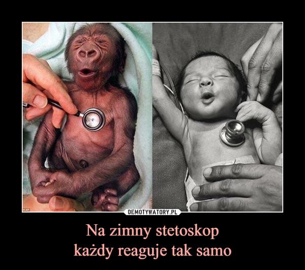 Na zimny stetoskopkażdy reaguje tak samo –