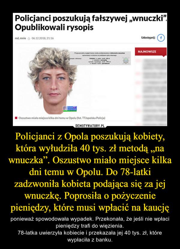 """Policjanci z Opola poszukują kobiety, która wyłudziła 40 tys. zł metodą """"na wnuczka"""". Oszustwo miało miejsce kilka dni temu w Opolu. Do 78-latki zadzwoniła kobieta podająca się za jej wnuczkę. Poprosiła o pożyczenie pieniędzy, które musi wpłacić na kaucję – ponieważ spowodowała wypadek. Przekonała, że jeśli nie wpłaci pieniędzy trafi do więzienia.78-latka uwierzyła kobiecie i przekazała jej 40 tys. zł, które wypłaciła z banku."""