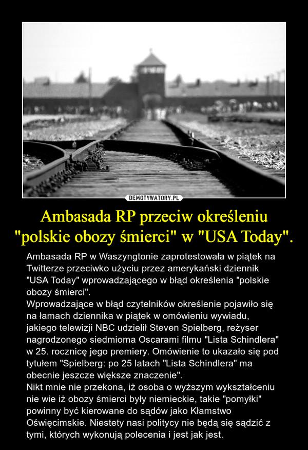 """Ambasada RP przeciw określeniu """"polskie obozy śmierci"""" w """"USA Today"""". – Ambasada RP w Waszyngtonie zaprotestowała w piątek na Twitterze przeciwko użyciu przez amerykański dziennik """"USA Today"""" wprowadzającego w błąd określenia """"polskie obozy śmierci"""".Wprowadzające w błąd czytelników określenie pojawiło się na łamach dziennika w piątek w omówieniu wywiadu, jakiego telewizji NBC udzielił Steven Spielberg, reżyser nagrodzonego siedmioma Oscarami filmu """"Lista Schindlera"""" w 25. rocznicę jego premiery. Omówienie to ukazało się pod tytułem """"Spielberg: po 25 latach """"Lista Schindlera"""" ma obecnie jeszcze większe znaczenie"""".Nikt mnie nie przekona, iż osoba o wyższym wykształceniu nie wie iż obozy śmierci były niemieckie, takie """"pomyłki"""" powinny być kierowane do sądów jako Kłamstwo Oświęcimskie. Niestety nasi politycy nie będą się sądzić z tymi, których wykonują polecenia i jest jak jest."""