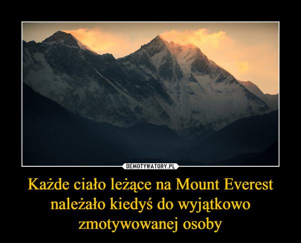 Każde ciało leżące na Mount Everest należało kiedyś do wyjątkowo zmotywowanej osoby –
