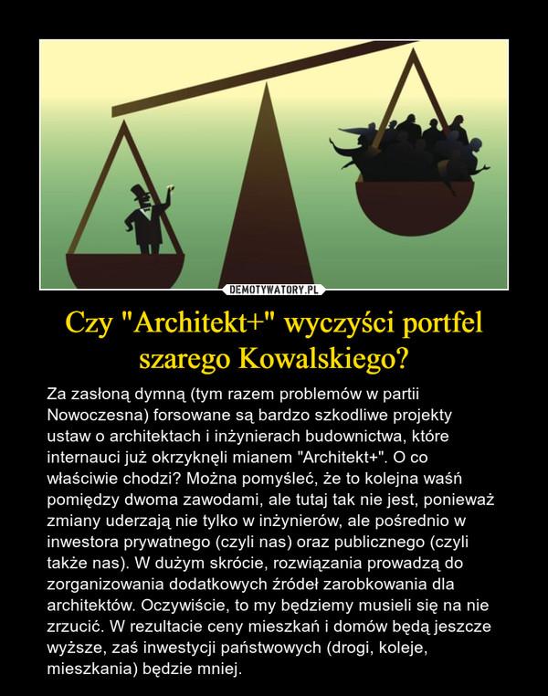 """Czy """"Architekt+"""" wyczyści portfel szarego Kowalskiego? – Za zasłoną dymną (tym razem problemów w partii Nowoczesna) forsowane są bardzo szkodliwe projekty ustaw o architektach i inżynierach budownictwa, które internauci już okrzyknęli mianem """"Architekt+"""". O co właściwie chodzi? Można pomyśleć, że to kolejna waśń pomiędzy dwoma zawodami, ale tutaj tak nie jest, ponieważ zmiany uderzają nie tylko w inżynierów, ale pośrednio w inwestora prywatnego (czyli nas) oraz publicznego (czyli także nas). W dużym skrócie, rozwiązania prowadzą do zorganizowania dodatkowych źródeł zarobkowania dla architektów. Oczywiście, to my będziemy musieli się na nie zrzucić. W rezultacie ceny mieszkań i domów będą jeszcze wyższe, zaś inwestycji państwowych (drogi, koleje, mieszkania) będzie mniej."""