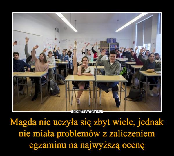 Magda nie uczyła się zbyt wiele, jednak nie miała problemów z zaliczeniem egzaminu na najwyższą ocenę –