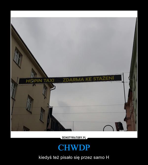 CHWDP – kiedyś też pisało się przez samo H