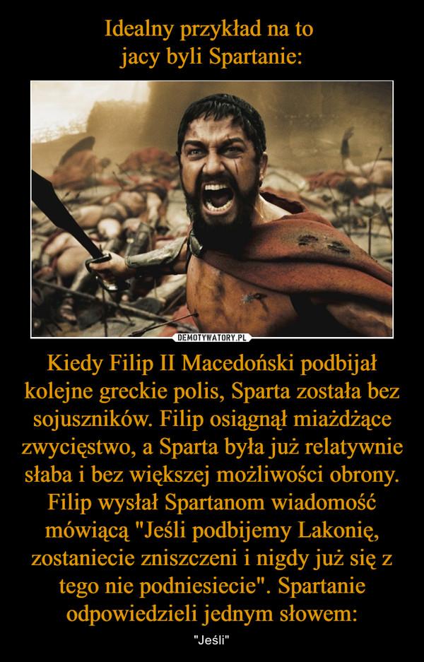"""Kiedy Filip II Macedoński podbijał kolejne greckie polis, Sparta została bez sojuszników. Filip osiągnął miażdżące zwycięstwo, a Sparta była już relatywnie słaba i bez większej możliwości obrony. Filip wysłał Spartanom wiadomość mówiącą """"Jeśli podbijemy Lakonię, zostaniecie zniszczeni i nigdy już się z tego nie podniesiecie"""". Spartanie odpowiedzieli jednym słowem: – """"Jeśli"""""""