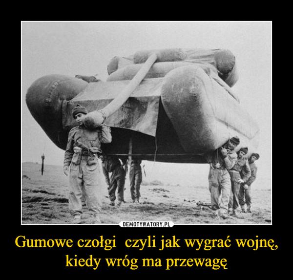 Gumowe czołgi  czyli jak wygrać wojnę, kiedy wróg ma przewagę –