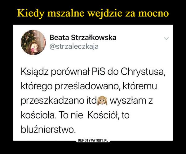 –  Beata Strzałkowska @strzaleczkaja Ksiądz porównał PIS do Chrystusa, którego prześladowano, któremu przeszkadzano itd wyszłam z kościoła. To nie Kościół, to bluźnierstwo.