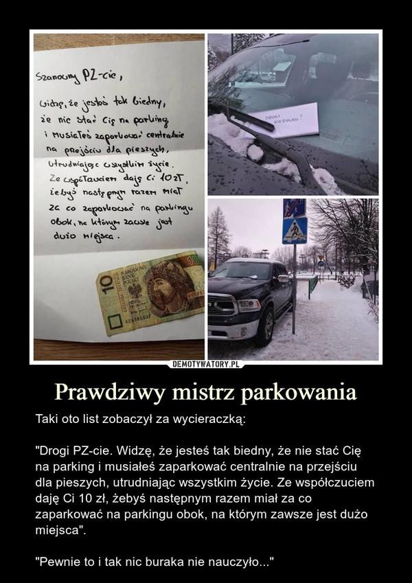 """Prawdziwy mistrz parkowania – Taki oto list zobaczył za wycieraczką:""""Drogi PZ-cie. Widzę, że jesteś tak biedny, że nie stać Cię na parking i musiałeś zaparkować centralnie na przejściu dla pieszych, utrudniając wszystkim życie. Ze współczuciem daję Ci 10 zł, żebyś następnym razem miał za co zaparkować na parkingu obok, na którym zawsze jest dużo miejsca"""".""""Pewnie to i tak nic buraka nie nauczyło..."""""""