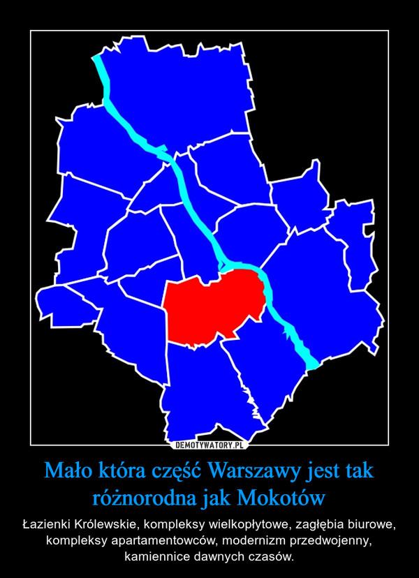 Mało która część Warszawy jest tak różnorodna jak Mokotów – Łazienki Królewskie, kompleksy wielkopłytowe, zagłębia biurowe, kompleksy apartamentowców, modernizm przedwojenny, kamiennice dawnych czasów.