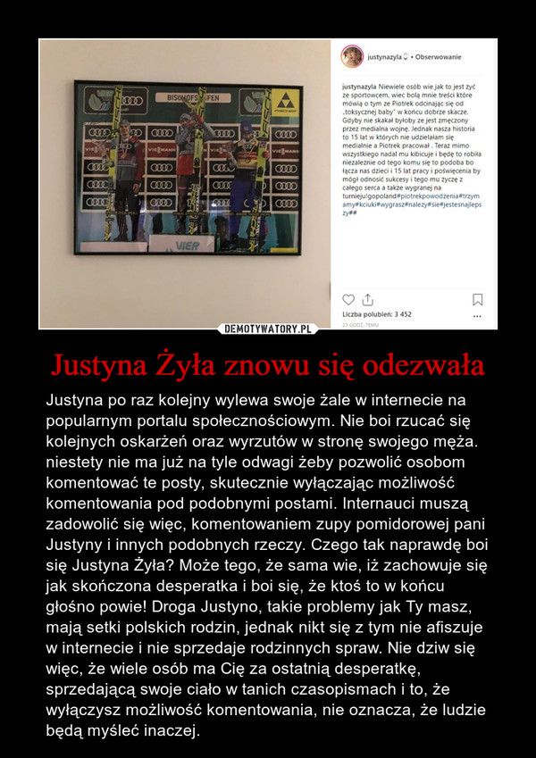 Justyna Żyła znowu się odezwała – Justyna po raz kolejny wylewa swoje żale w internecie na popularnym portalu społecznościowym. Nie boi rzucać się kolejnych oskarżeń oraz wyrzutów w stronę swojego męża. niestety nie ma już na tyle odwagi żeby pozwolić osobom komentować te posty, skutecznie wyłączając możliwość komentowania pod podobnymi postami. Internauci muszą zadowolić się więc, komentowaniem zupy pomidorowej pani Justyny i innych podobnych rzeczy. Czego tak naprawdę boi się Justyna Żyła? Może tego, że sama wie, iż zachowuje się jak skończona desperatka i boi się, że ktoś to w końcu głośno powie! Droga Justyno, takie problemy jak Ty masz, mają setki polskich rodzin, jednak nikt się z tym nie afiszuje w internecie i nie sprzedaje rodzinnych spraw. Nie dziw się więc, że wiele osób ma Cię za ostatnią desperatkę, sprzedającą swoje ciało w tanich czasopismach i to, że wyłączysz możliwość komentowania, nie oznacza, że ludzie będą myśleć inaczej.