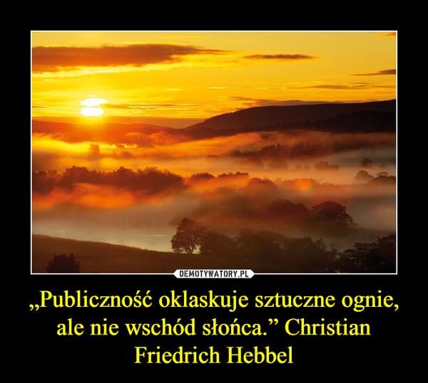 """""""Publiczność oklaskuje sztuczne ognie, ale nie wschód słońca."""" Christian Friedrich Hebbel –"""