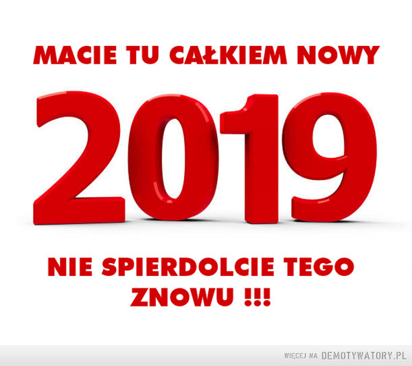 Nowy rok –  MACIE TU CAŁKIEM NOWY 2019 NIE SPIERDOLCIE TEGO ZNOWU!!!