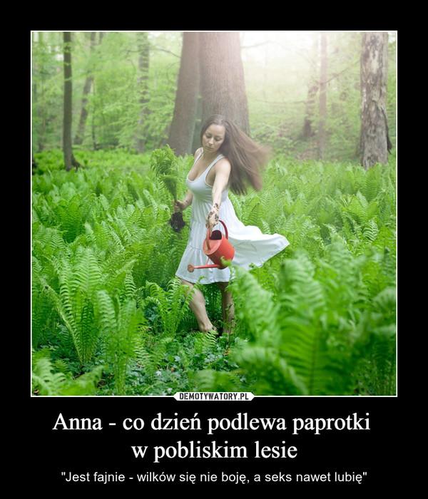 """Anna - co dzień podlewa paprotki w pobliskim lesie – """"Jest fajnie - wilków się nie boję, a seks nawet lubię"""""""