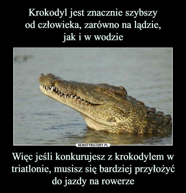 Więc jeśli konkurujesz z krokodylem w triatlonie, musisz się bardziej przyłożyć do jazdy na rowerze –